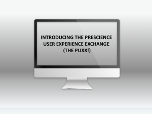 INTRODUCING THE PRESCIENCE USER EXPERIENCE EXCHANGE THE PUXX