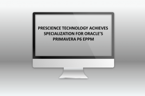 PRESCIENCE TECHNOLOGY ACHIEVES SPECIALIZATION FOR ORACLE'S PRIMAVERA P6 EPPM